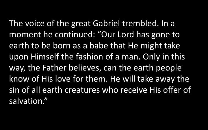 "The voice of the great Gabriel trembled. In a moment he continued: ""Our Lord has gone to earth to be born as a babe that He might take upon Himself the fashion of a man. Only in this way, the Father believes, can the earth people know of His love for them. He will take away the sin of all earth creatures who receive His offer of salvation."""