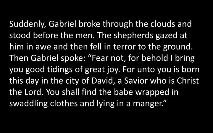 "Suddenly, Gabriel broke through the clouds and stood before the men. The shepherds gazed at him in awe and then fell in terror to the ground. Then Gabriel spoke: ""Fear not, for behold I bring you good tidings of great joy. For unto you is born this day in the city of David, a Savior who is Christ the Lord. You shall find the babe wrapped in swaddling clothes and lying in a manger."""