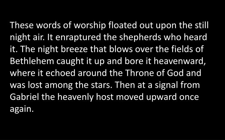 These words of worship floated out upon the still night air. It enraptured the shepherds who heard it. The night breeze that blows over the fields of Bethlehem caught it up and bore it heavenward, where it echoed around the Throne of God and was lost among the stars. Then at a signal from Gabriel the heavenly host moved upward once again.