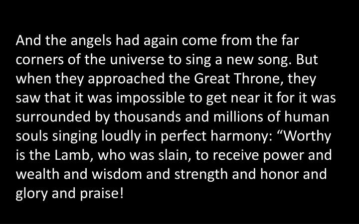 "And the angels had again come from the far corners of the universe to sing a new song. But when they approached the Great Throne, they saw that it was impossible to get near it for it was surrounded by thousands and millions of human souls singing loudly in perfect harmony: ""Worthy is the Lamb, who was slain, to receive power and wealth and wisdom and strength and honor and glory and praise!"