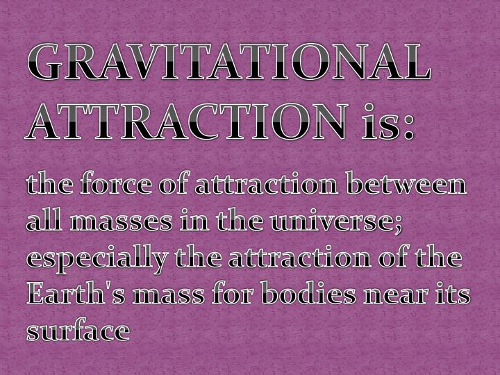 GRAVITATIONAL ATTRACTION is: