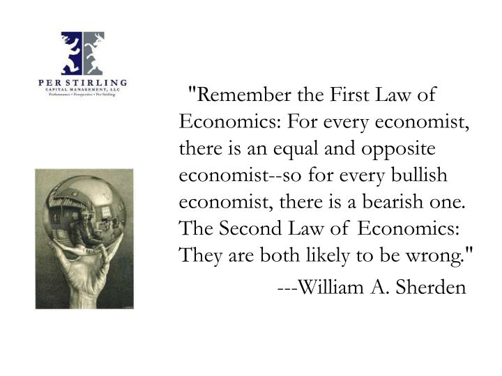 """Remember the First Law of Economics: For every economist, there is an equal and opposite economist--so for every bullish economist, there is a bearish one. The Second Law of Economics: They are both likely to be wrong."""