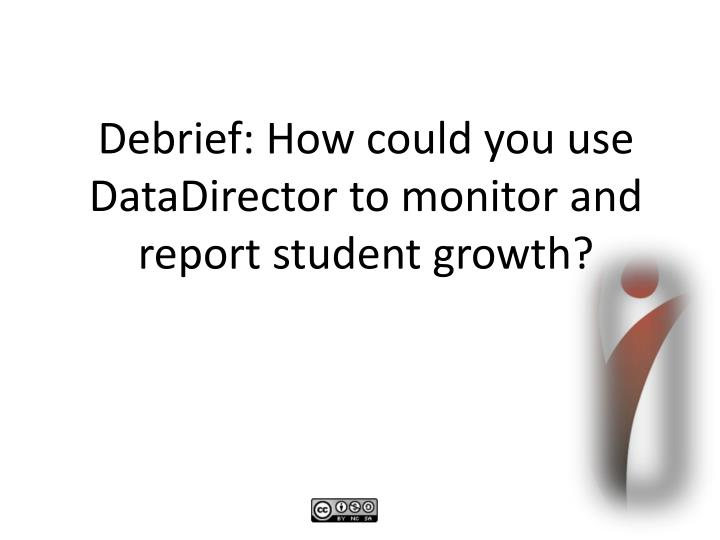 Debrief: How could you use DataDirector to monitor and report student growth?