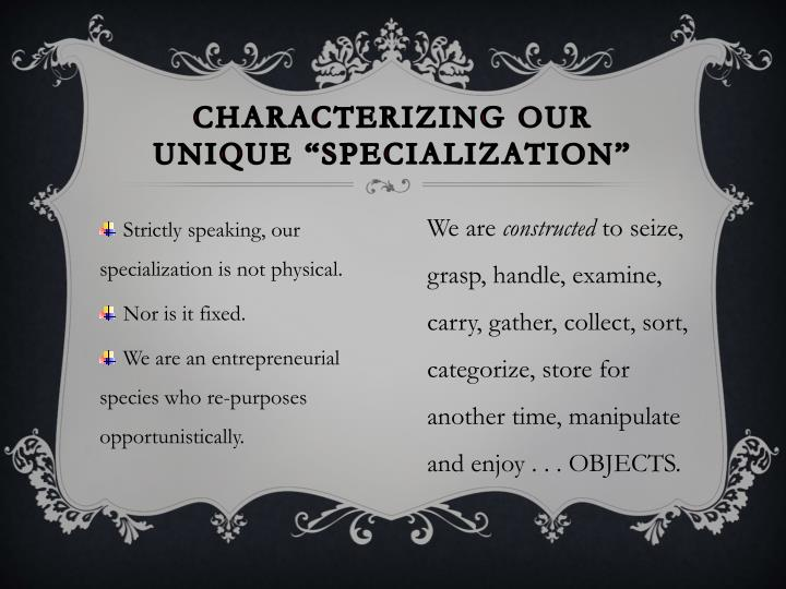 "Characterizing our unique ""specialization"""