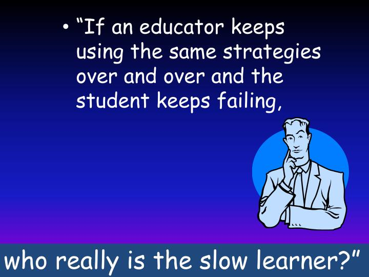 """If an educator keeps using the same strategies over and over and the student keeps failing,"