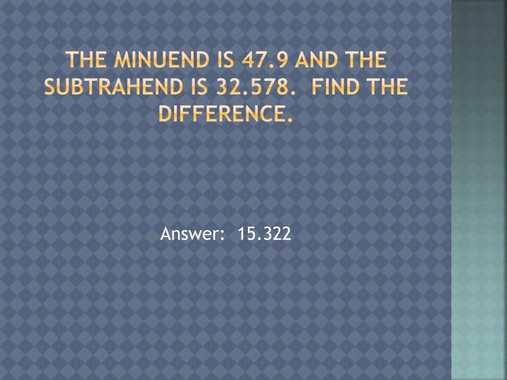 The minuend is 47.9 and the subtrahend is 32.578.  Find the difference.
