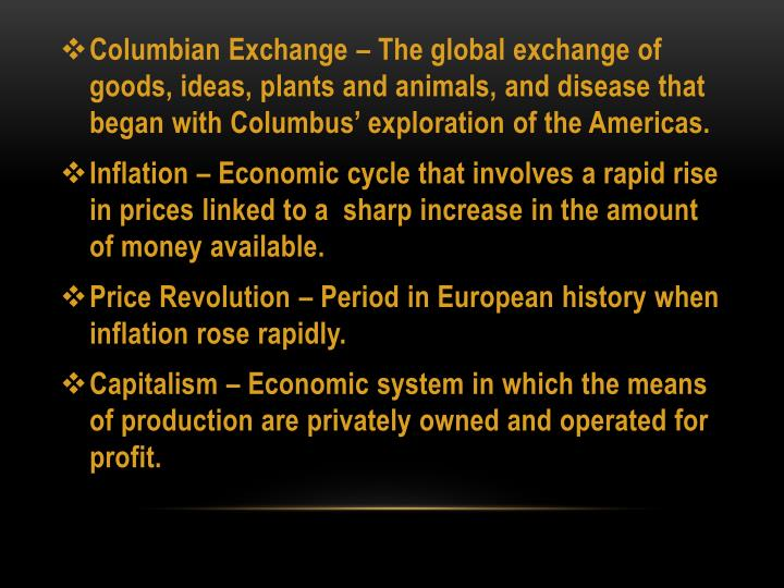 Columbian Exchange – The global exchange of goods, ideas, plants and animals, and disease that began with Columbus' exploration of the Americas.