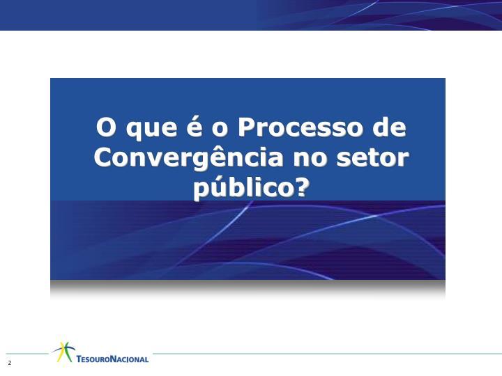 O que é o Processo de Convergência no setor público?