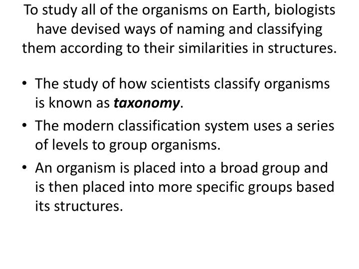 To study all of the organisms on Earth, biologists have devised ways of naming and classifying them according to their similarities in structures.