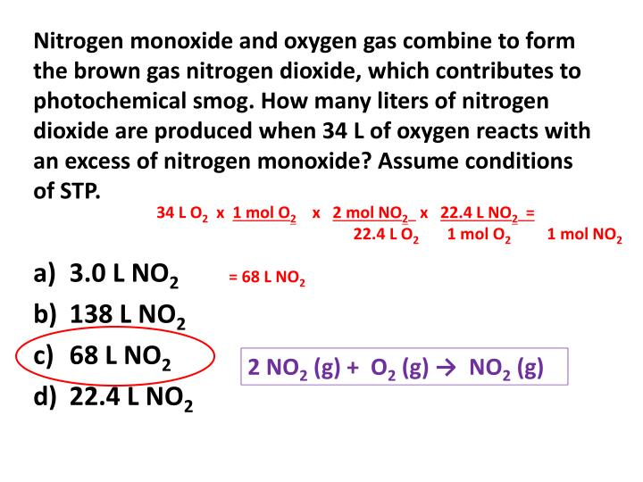 Nitrogen monoxide and oxygen gas combine to form the brown gas nitrogen dioxide, which contributes to photochemical smog. How many liters of nitrogen dioxide are produced when 34 L of oxygen reacts with an excess of nitrogen monoxide? Assume conditions of STP.