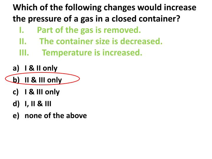 Which of the following changes would increase the pressure of a gas in a closed container?