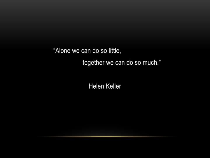 """Alone we can do so little,"