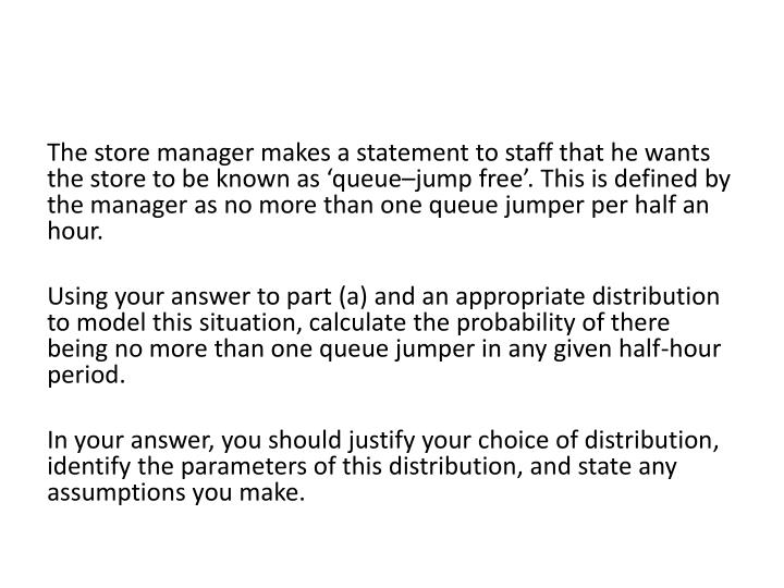 The store manager makes a statement to staff that he wants the store to be known as 'queue–jump free'. This is defined by the manager as no more than one queue jumper per half an hour.