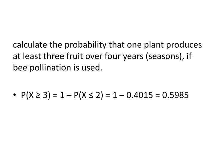 calculate the probability that one plant produces at least three fruit over four years (seasons), if bee pollination is used.