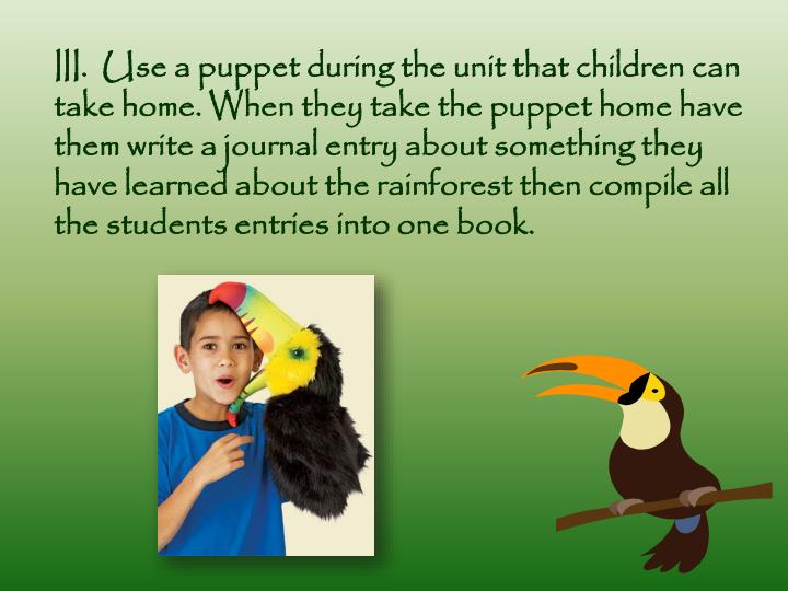 III.  Use a puppet during the unit that children can take home. When they take the puppet home have them write a journal entry about something they have learned about the rainforest then compile all the students entries into one book.