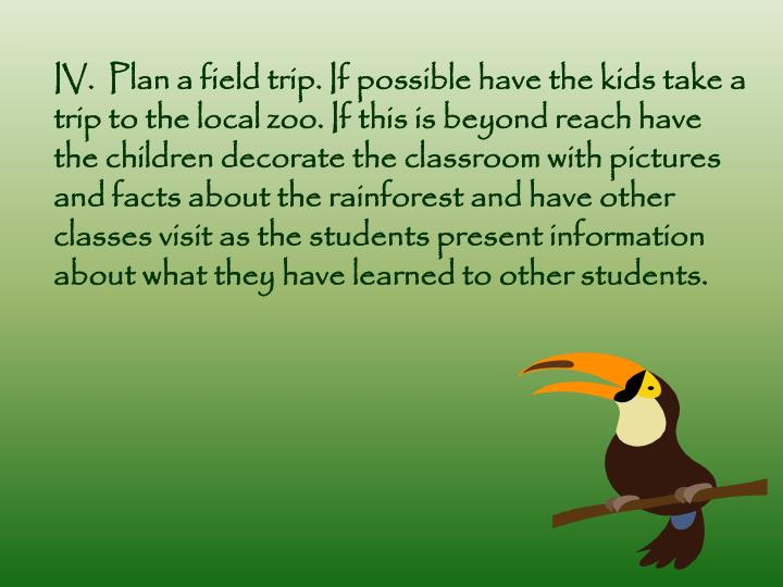 IV.  Plan a field trip. If possible have the kids take a trip to the local zoo. If this is beyond reach have the children decorate the classroom with pictures and facts about the rainforest and have other classes visit as the students present information about what they have learned to other students.