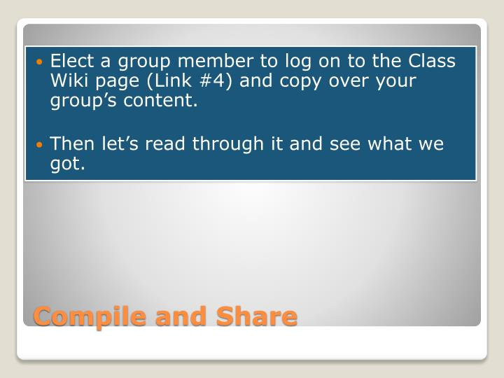Elect a group member to log on to the Class Wiki page (Link #4) and copy over your group's content.