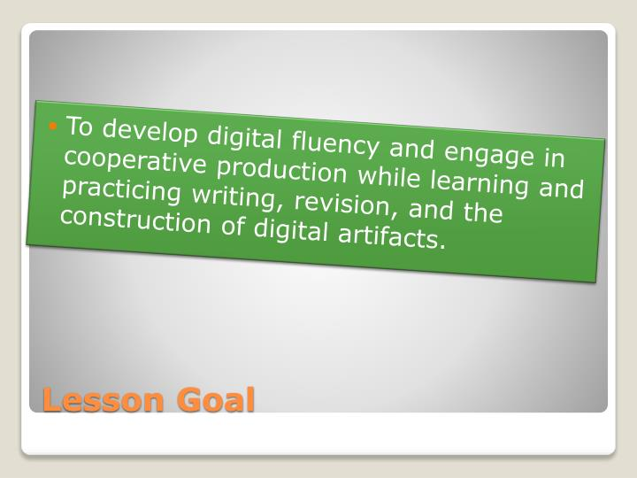 To develop digital fluency and engage in cooperative production while learning and practicing writing, revision, and the construction of digital artifacts.