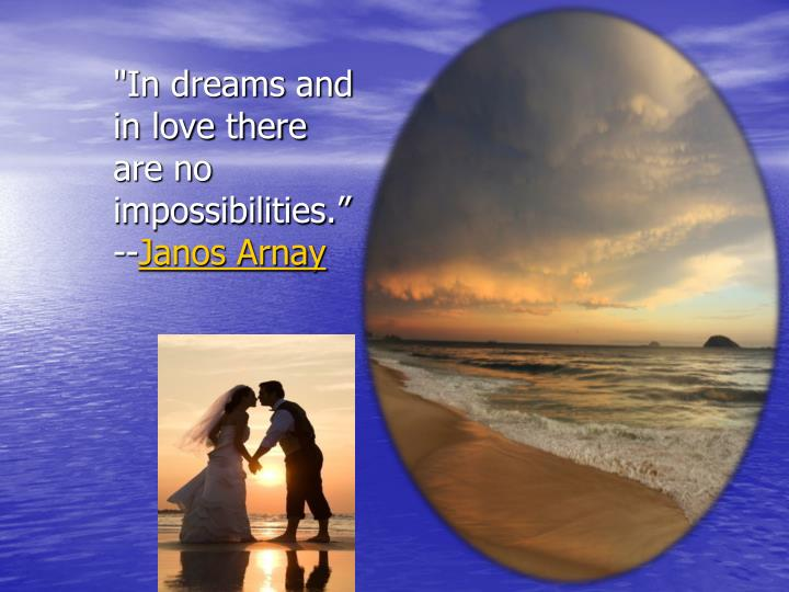 """In dreams and in love there are no impossibilities."""