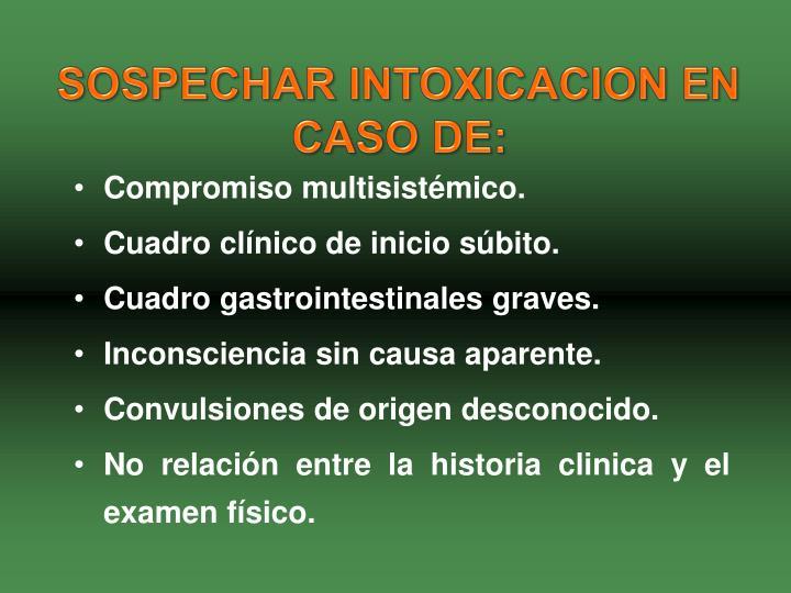 SOSPECHAR INTOXICACION EN CASO DE: