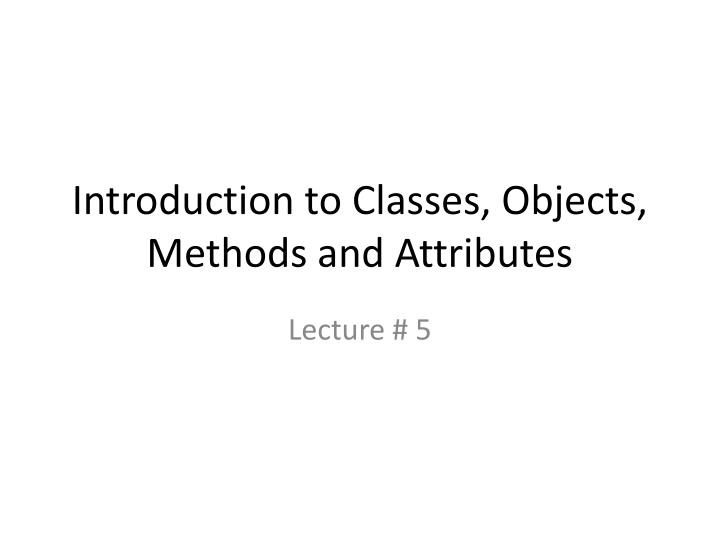 Introduction to classes objects methods and attributes