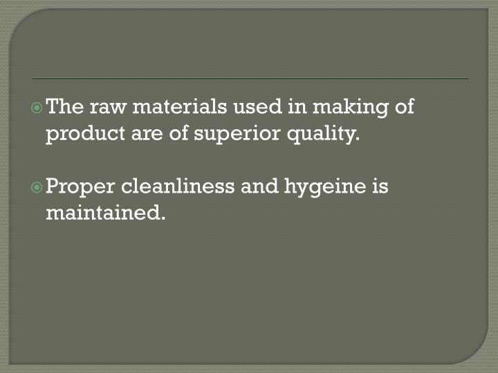 The raw materials used in making of product are of superior quality.