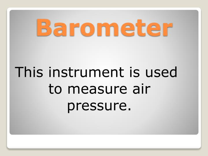 This instrument is used to measure air pressure.