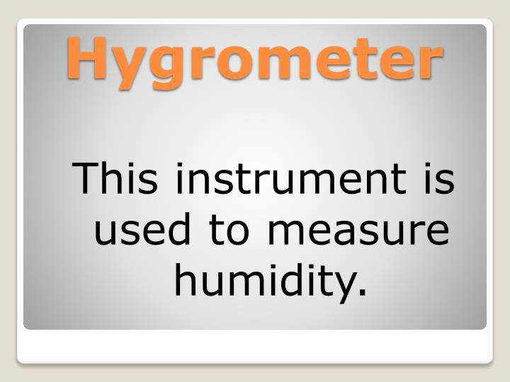 This instrument is used to measure humidity.