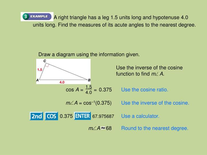 A right triangle has a leg 1.5 units long and hypotenuse 4.0 units long. Find the measures of its acute angles to the nearest degree.