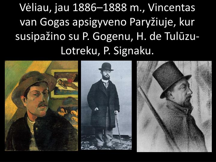 Vėliau, jau1886–1888m., Vincentas van Gogas apsigyveno Paryžiuje, kur susipažino su P. Gogenu, H. de Tulūzu-Lotreku, P. Signaku.