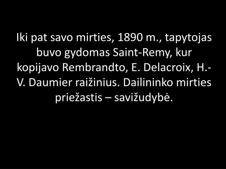 Iki pat savo mirties,1890m., tapytojas buvo gydomas Saint-Remy, kur kopijavoRembrandto,E. Delacroix,H.-V. Daumierraižinius. Dailininko mirties priežastis–savižudybė.