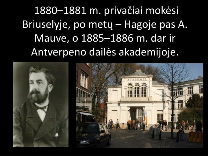 1880–1881m. privačiai mokėsi Briuselyje, po metų– Hagoje pas A. Mauve, o1885–1886m. dar ir Antverpeno dailės akademijoje.