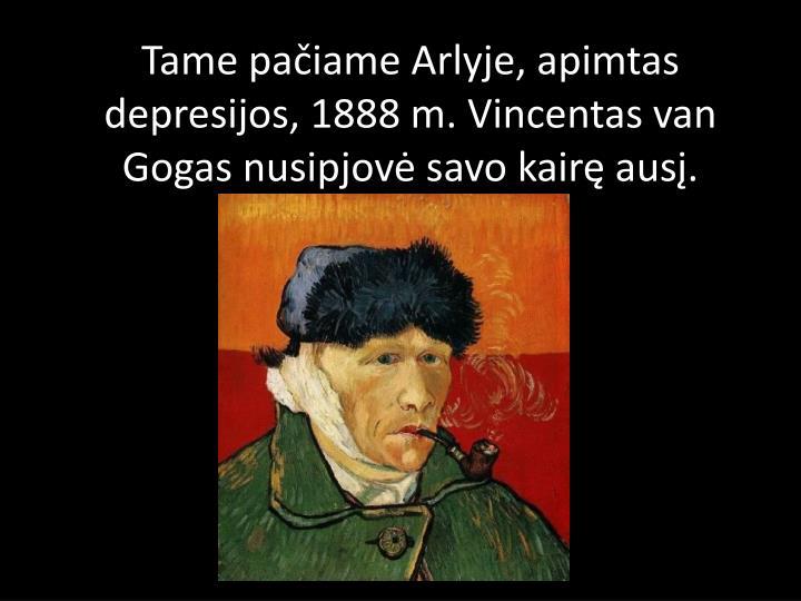 Tame pačiameArlyje, apimtas depresijos,1888m. Vincentas van Gogas nusipjovė savo kairę ausį.