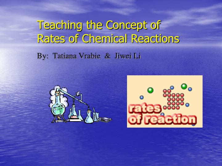 Teaching the concept of rates of chemical reactions by tatiana vrabie jiwei li