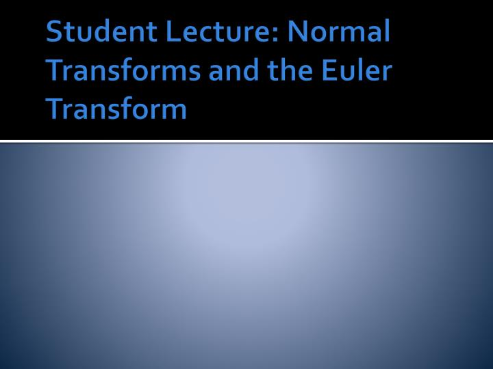 Student Lecture: Normal Transforms and the Euler Transform