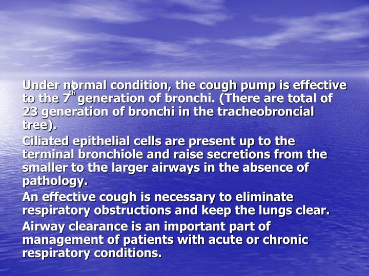 Under normal condition, the cough pump is effective to the 7ͭ ͪͭͪ generation of bronchi. (There are total of 23 generation of bronchi in the tracheobroncial tree).