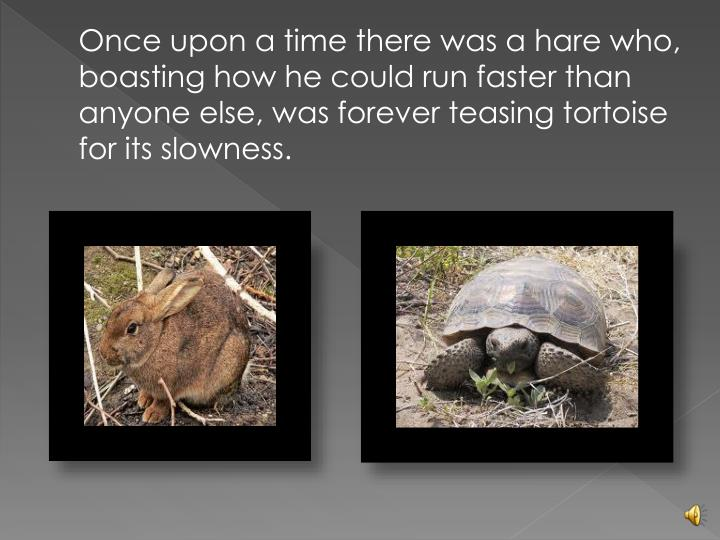 Once upon a time there was a hare who, boasting how he could run faster than anyone else, was forever teasing tortoise for its slowness.