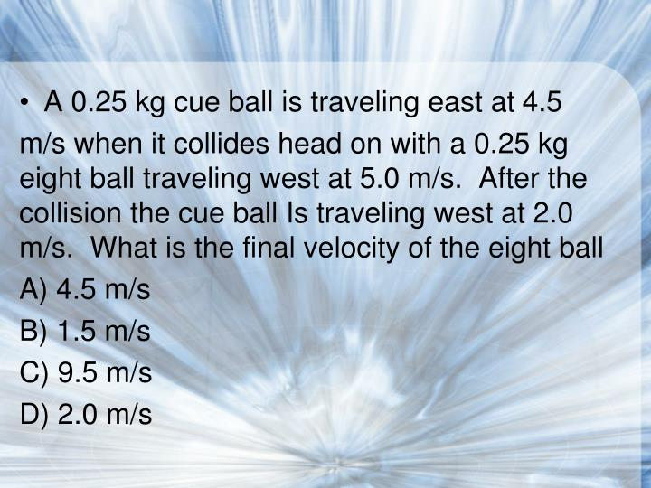 A 0.25 kg cue ball is traveling east at 4.5
