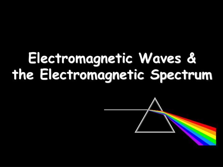 Electromagnetic waves the electromagnetic spectrum