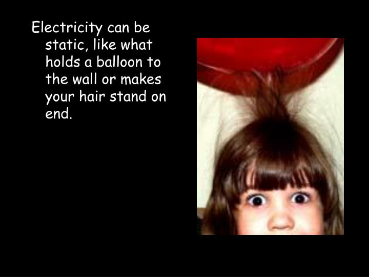 Electricity can be static, like what holds a balloon to the wall or makes your hair stand on end.