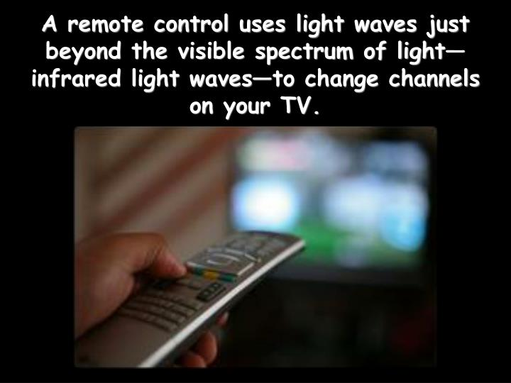 A remote control uses light waves just beyond the visible spectrum of lightinfrared light wavesto change channels on your TV.