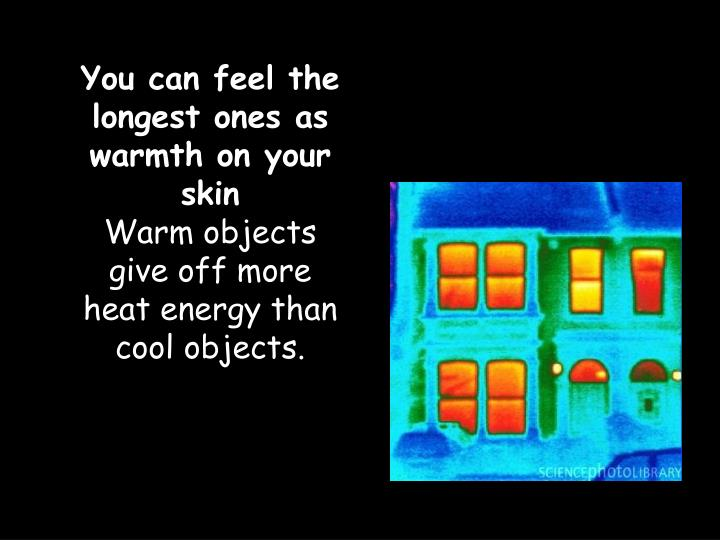 You can feel the longest ones as warmth on your skin