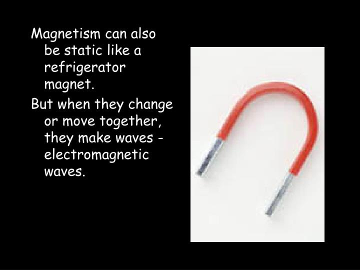 Magnetism can also be static like a refrigerator magnet.