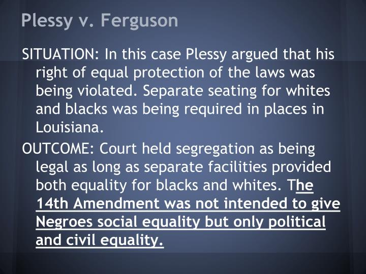 """an analysis of the 14th amendment and the equal protection in the case plessy versus ferguson Interpretation in the face of contrary social facts""""11 or, to enlist  14 see plessy  v ferguson, 163 us 537, 551 (1896) 15 see brown v  amendment was  adopted, or even to 1896, when plessy v ferguson was written  equal  protection and establishment clause cases follow plessy in two important."""