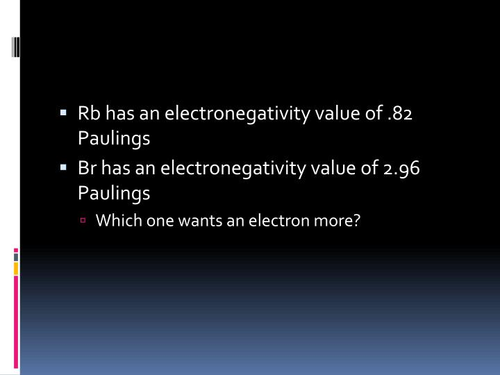 Rb has an electronegativity value of .82 Paulings