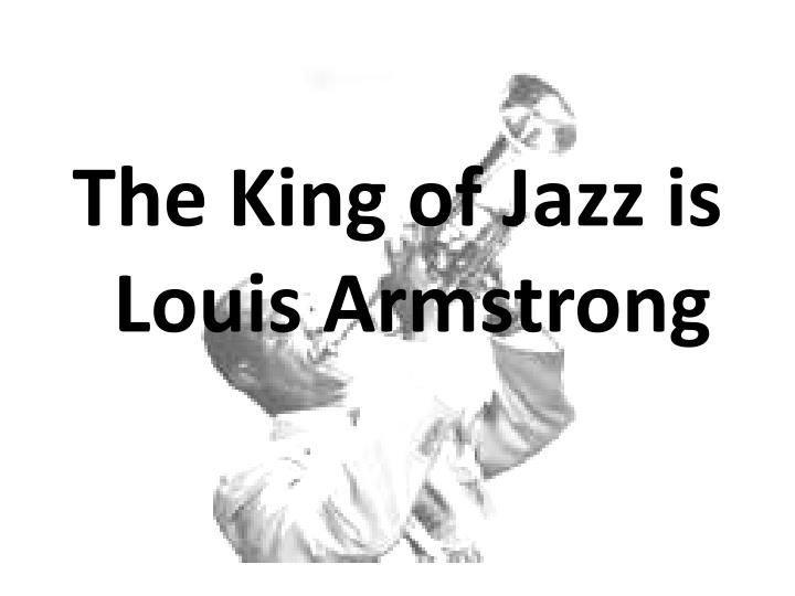 The King of Jazz is Louis Armstrong