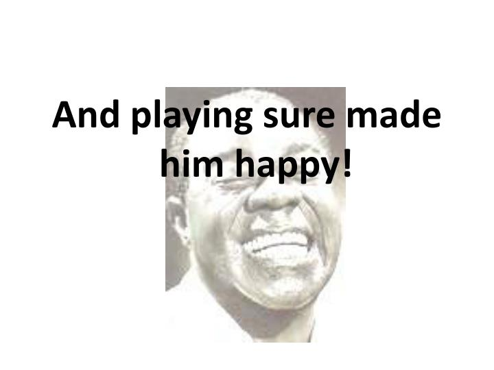 And playing sure made him happy!