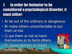 1 in order for behavior to be considered a psychological disorder it must either