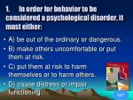1 in order for behavior to be considered a psychological disorder it must either1