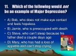 11 which of the following would not be an example of major depression